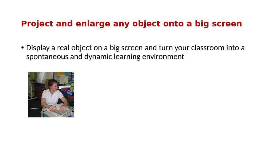 Project and enlarge any object onto a big screen • Display a real object