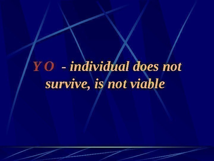 Y O  - individual does not survive, is not viable