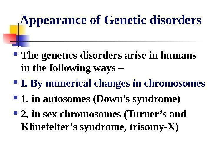 Appearance of Genetic disorders The genetics disorders arise in humans in the
