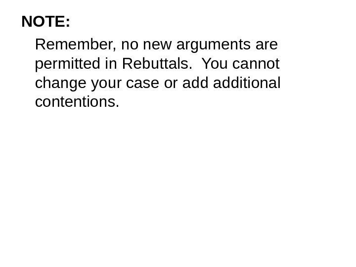 NOTE: Remember, no new arguments are permitted in Rebuttals.  You cannot change your