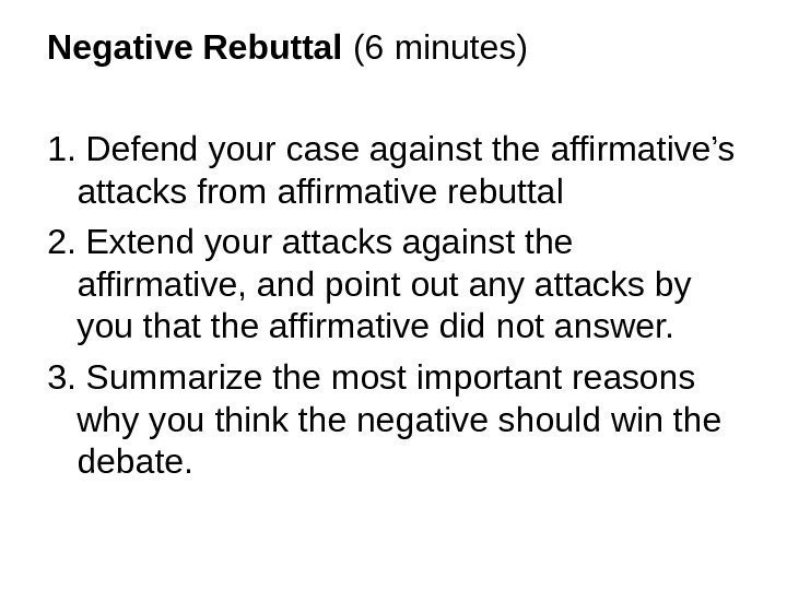 Negative Rebuttal (6 minutes) 1. Defend your case against the affirmative's attacks from affirmative