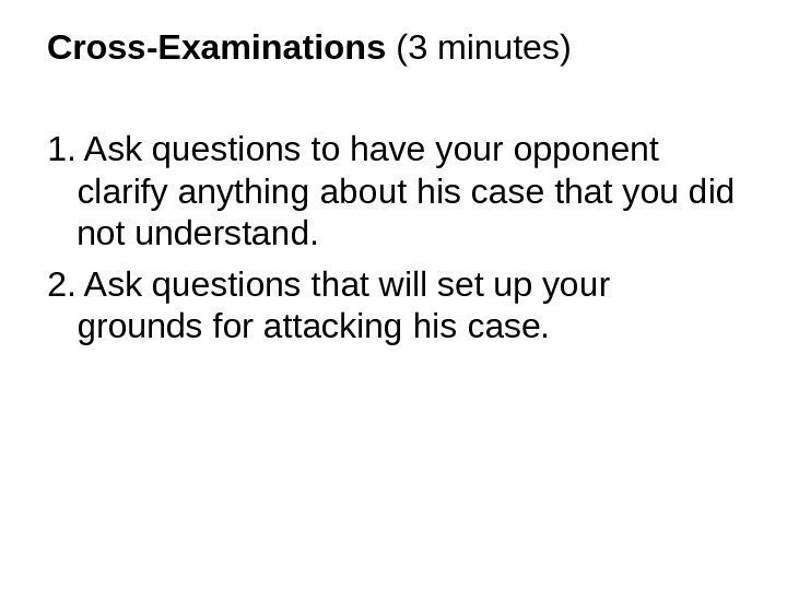 Cross-Examinations (3 minutes) 1. Ask questions to have your opponent clarify anything about his