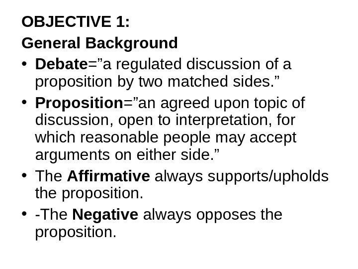"OBJECTIVE 1: General Background • Debate =""a regulated discussion of a proposition by two"