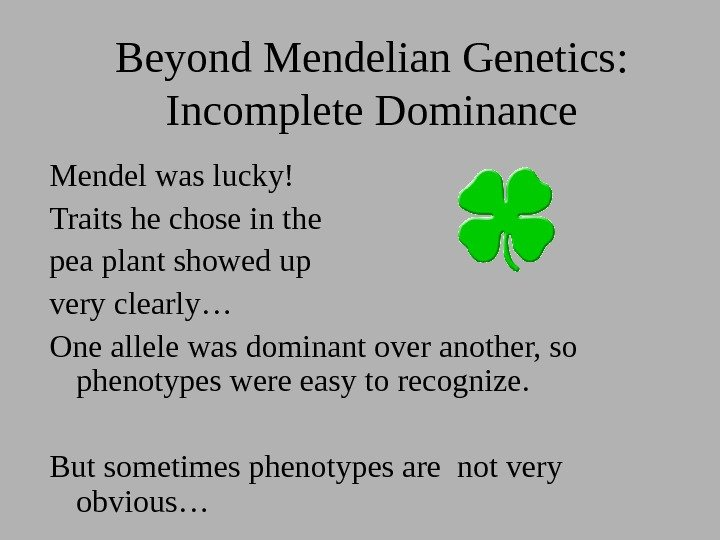 Beyond Mendelian Genetics:  Incomplete Dominance Mendel was lucky! Traits he chose in the
