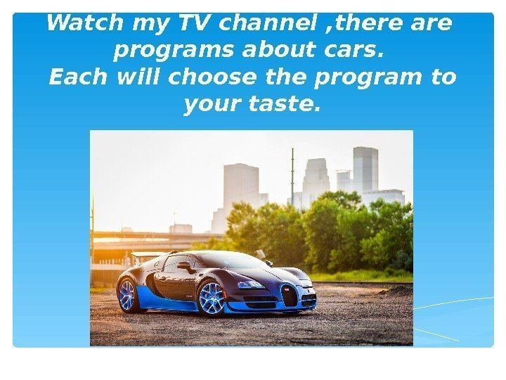 Watch my TV channel  , there are  programs about cars.  Each