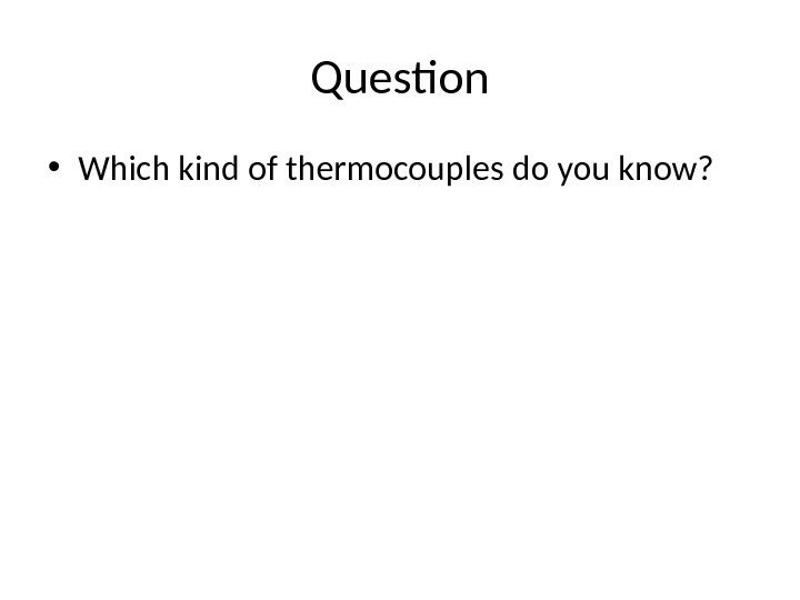 Question • Which kind of thermocouples do you know?
