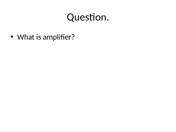 Question.  • What is amplifier?