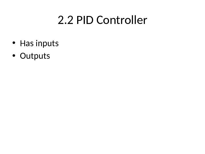 2. 2 PID Controller • Has inputs • Outputs