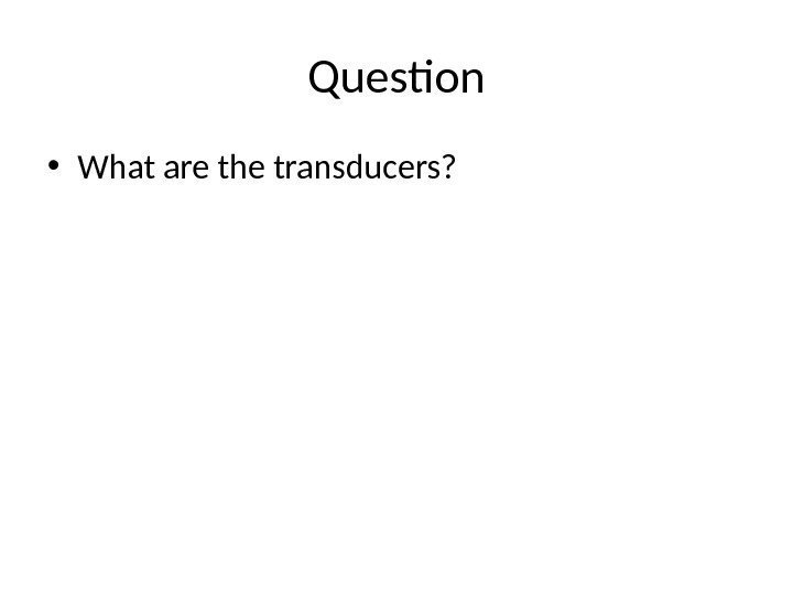 Question • What are the transducers?