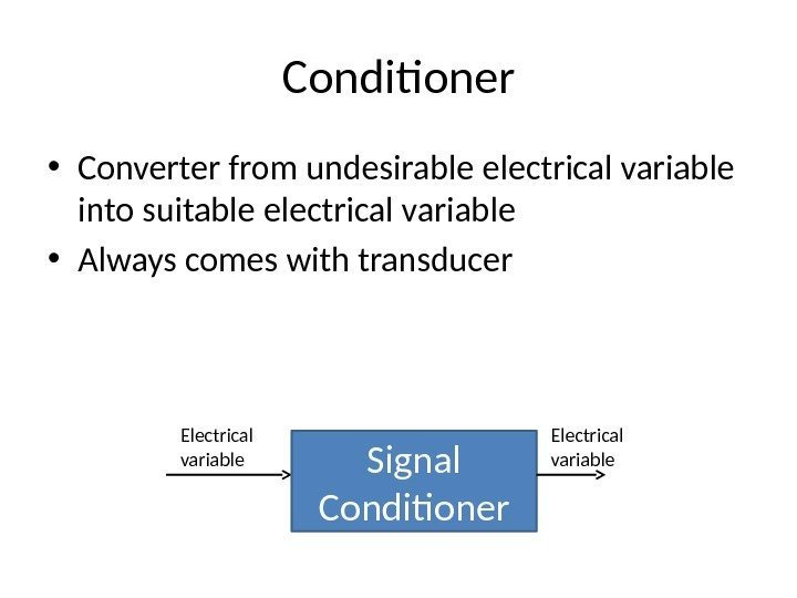Conditioner • Converter from undesirable electrical variable into suitable electrical variable • Always comes