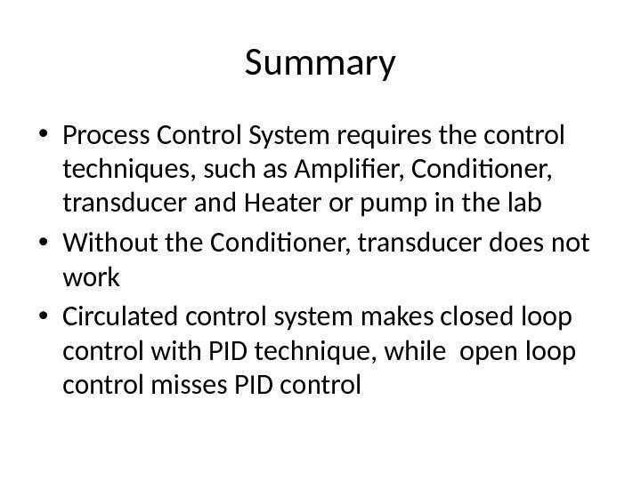 Summary • Process Control System requires the control techniques, such as Amplifier, Conditioner,