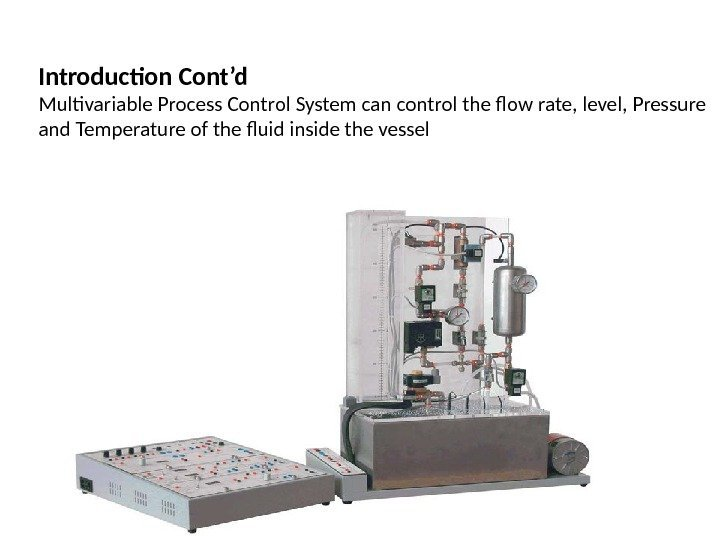 Introduction Cont'd Multivariable Process Control System can control the flow rate, level, Pressure and