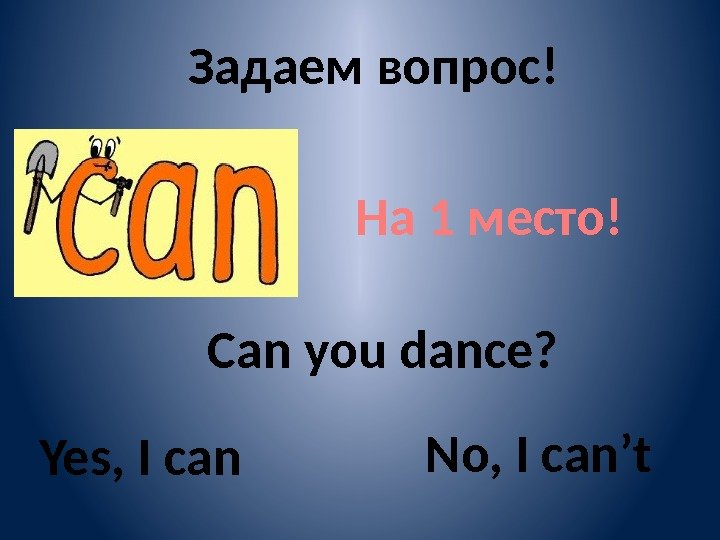 Задаем вопрос! На 1 место! Can you dance? Yes, I can No, I can't