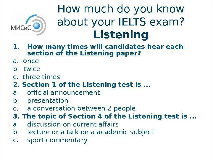 How much do you know about your IELTS exam?  Listening 1. How