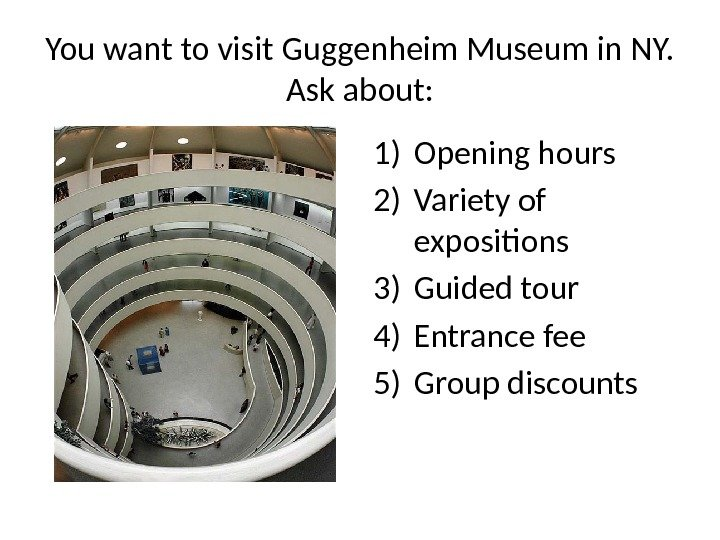 You want to visit Guggenheim Museum in NY.  Ask about: 1) Opening hours