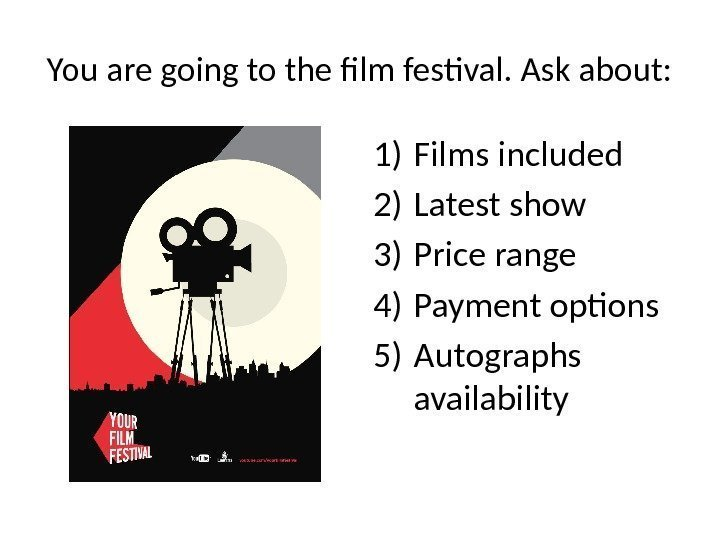 You are going to the film festival. Ask about: 1) Films included 2) Latest