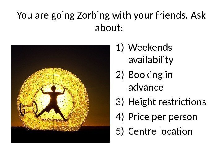 You are going Zorbing with your friends. Ask about:  1) Weekends availability 2)