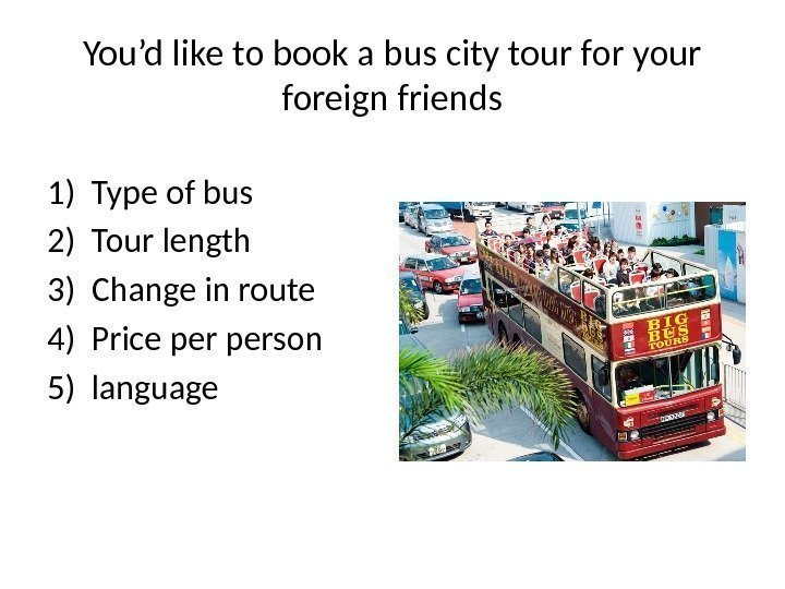 You'd like to book a bus city tour for your foreign friends 1) Type