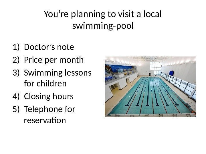 You're planning to visit a local swimming-pool 1) Doctor's note 2) Price per month