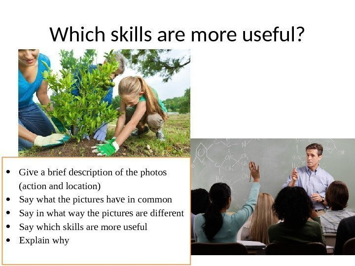 Which skills are more useful?  Give a brief description of the photos (action