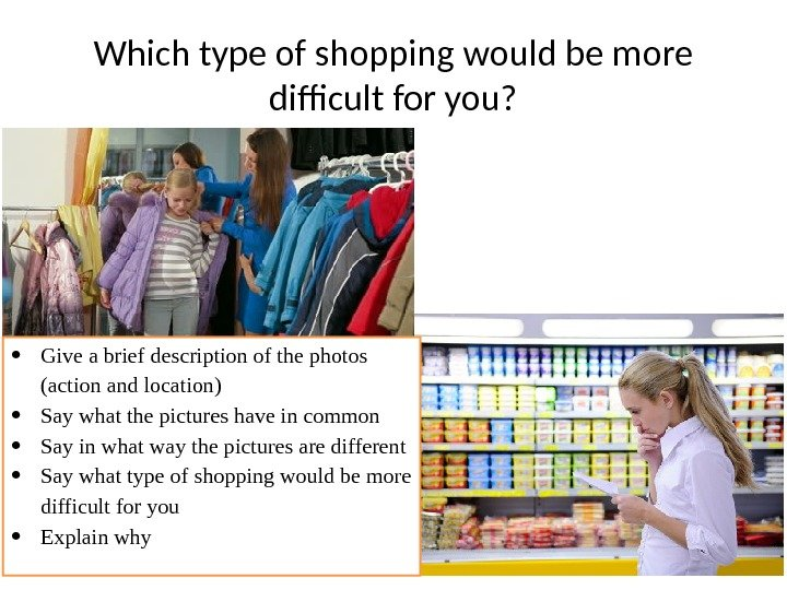 Which type of shopping would be more difficult for you?  Give a brief