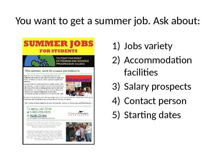 You want to get a summer job. Ask about: 1) Jobs variety 2) Accommodation