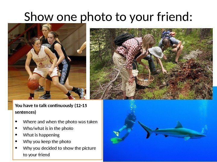 Show one photo to your friend: You have to talk continuously (12 -15 sentences)