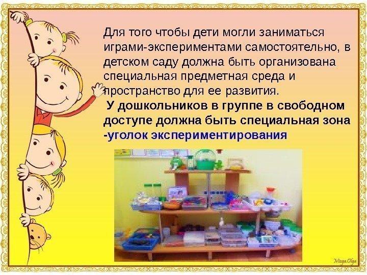 Для того чтобы дети могли заниматься играми-экспериментами самостоятельно, в детском саду должна быть организована