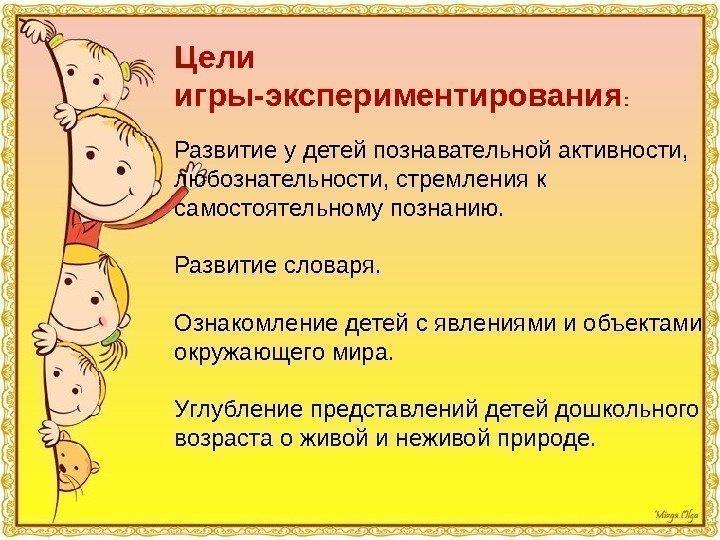 Цели игры-экспериментирования : Развитие у детей познавательной активности, любознательности, стремления к самостоятельному познанию.
