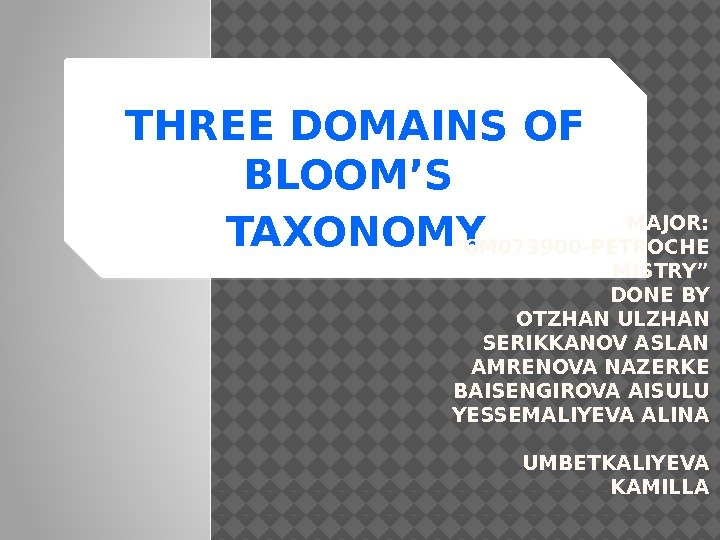 "THREE DOMAINS OF BLOOM'S TAXONOMY MAJOR:  "" 6 M 073900 -PETROCHE MISTRY"" DONE"