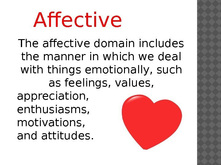 Affective The affective domain includes the manner in which we deal with things emotionally,