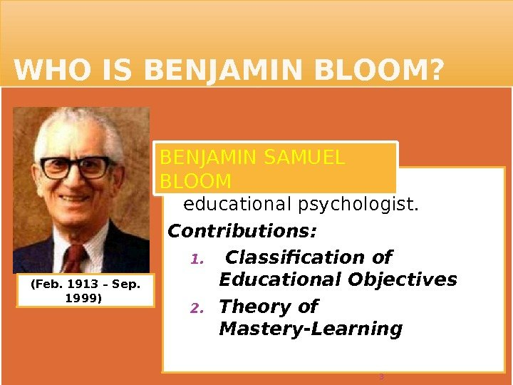 WHO IS BENJAMIN BLOOM?  was a Jewish-American educational psychologist.  Contributions: 1.