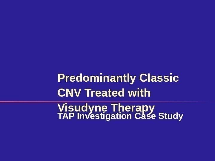 Predominantly Classic CNV Treated with Visudyne Therapy TAP Investigation Case Study