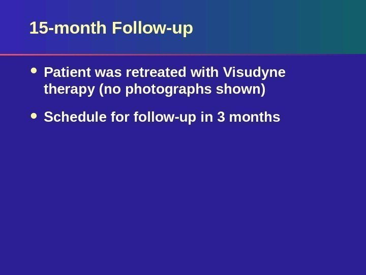 15 -month Follow-up Patient was retreated with Visudyne therapy (no photographs shown) Schedule for
