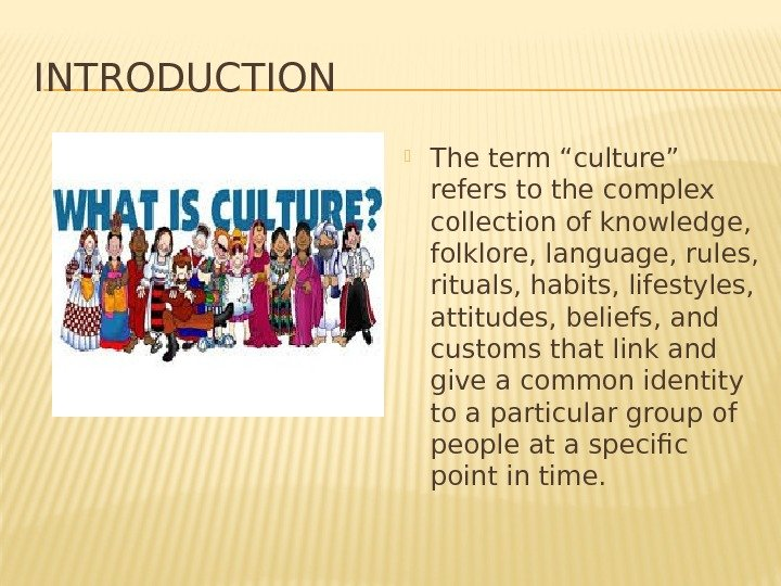 "INTRODUCTION The term ""culture"" refers to the complex collection of knowledge,  folklore, language,"