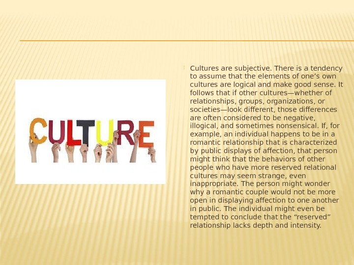 Cultures are subjective. There is a tendency to assume that the elements of