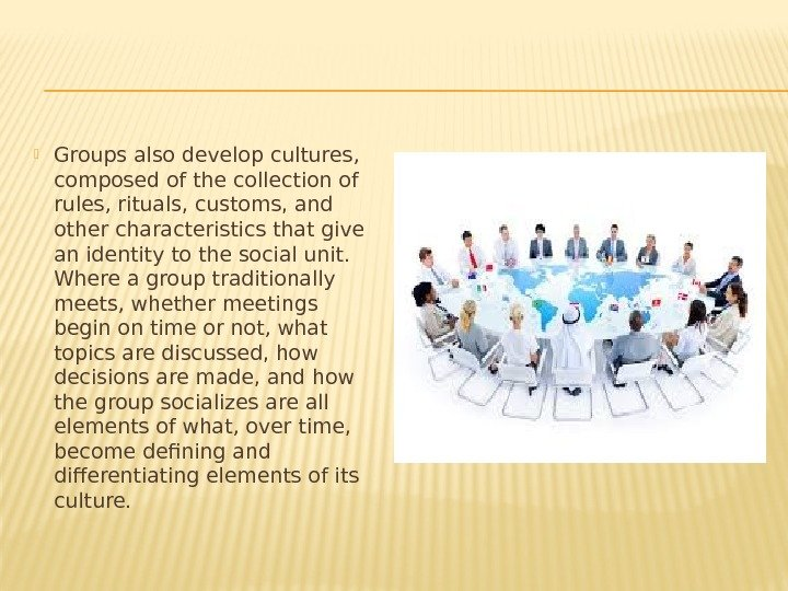 Groups also develop cultures,  composed of the collection of rules, rituals, customs,