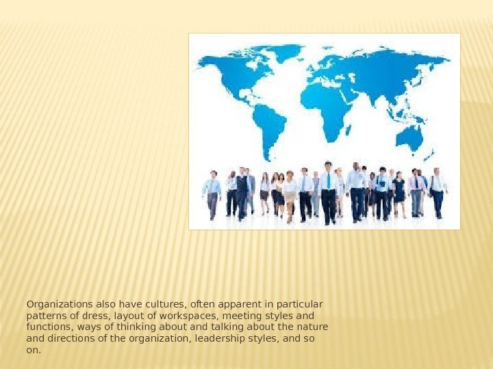 Organizations also have cultures, often apparent in particular patterns of dress, layout of workspaces,