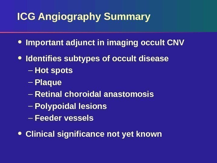 ICG Angiography Summary Important adjunct in imaging occult CNV Identifies subtypes of occult disease