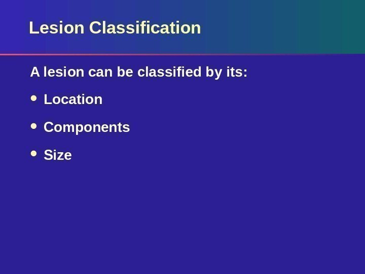 Lesion Classification A lesion can be classified by its:  Location Components Size