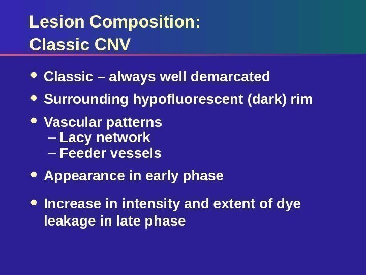 Lesion Composition:  Classic CNV Classic – always well demarcated Surrounding hypofluorescent (dark) rim