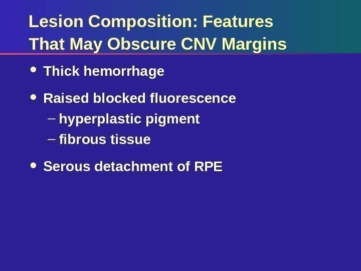 Lesion Composition: Features That May Obscure CNV Margins Thick hemorrhage Raised blocked fluorescence –