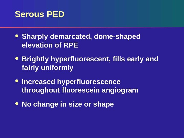 Serous PED  Sharply demarcated, dome-shaped elevation of RPE Brightly hyperfluorescent, fills early and