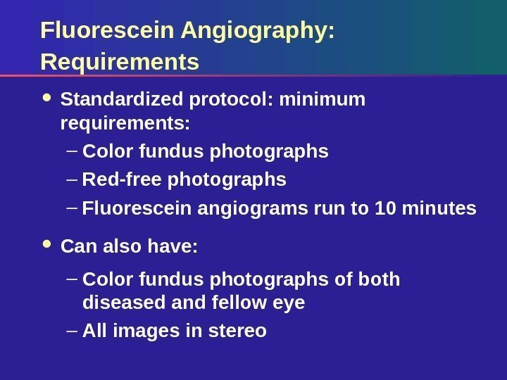 Fluorescein Angiography: Requirements Standardized protocol: minimum requirements: – Color fundus photographs – Red-free photographs