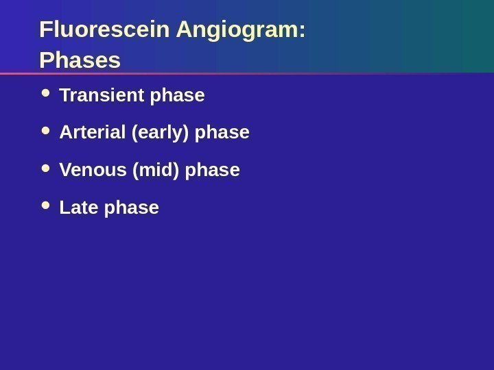 Fluorescein Angiogram: Phases Transient phase Arterial (early) phase Venous (mid) phase Late phase