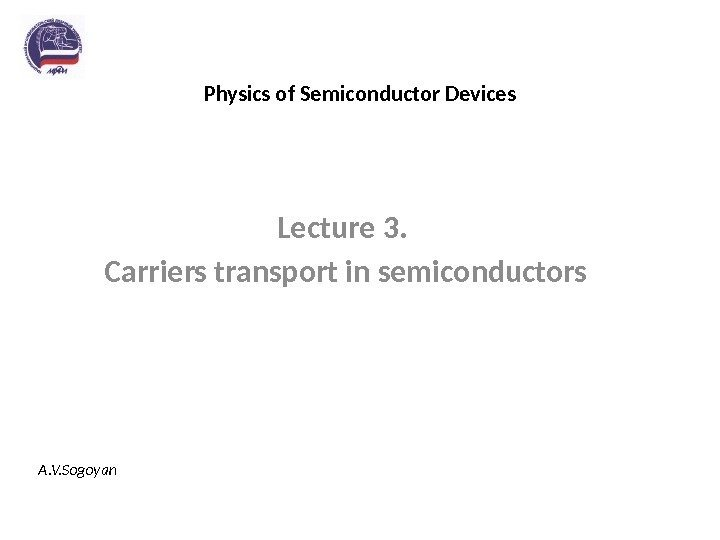 Physics of Semiconductor Devices Lecture 3.  Carriers transport in semiconductors A. V. Sogoyan