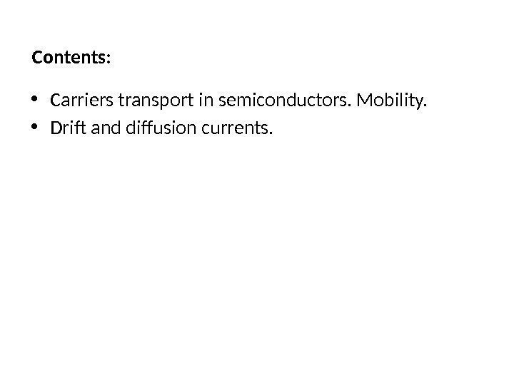 Contents:  • Carriers transport in semiconductors. Mobility.  • Drift and diffusion currents.
