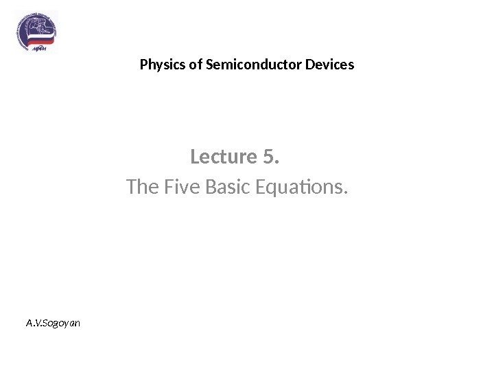Physics of Semiconductor Devices Lecture 5.  The Five Basic Equations. A. V. Sogoyan