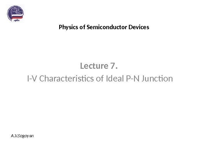 Physics of Semiconductor Devices Lecture 7.  I-V Characteristics of Ideal P-N Junction A.