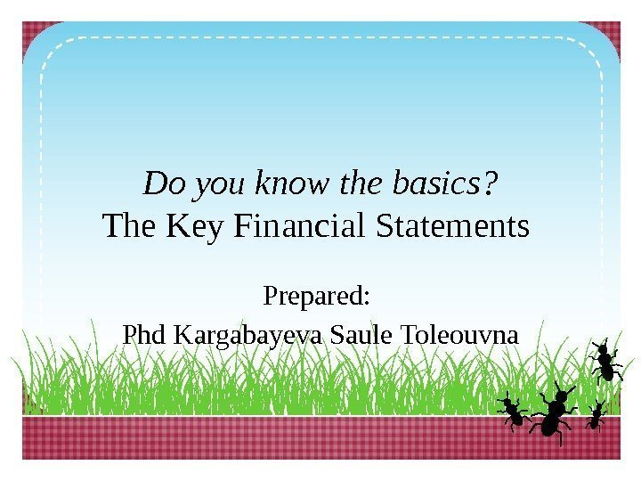 Do you know the basics? The Key Financial Statements Prepared:  Phd Kargabayeva Saule